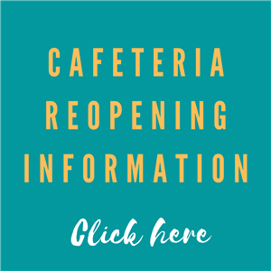 Cafeteria Reopening Information Click here